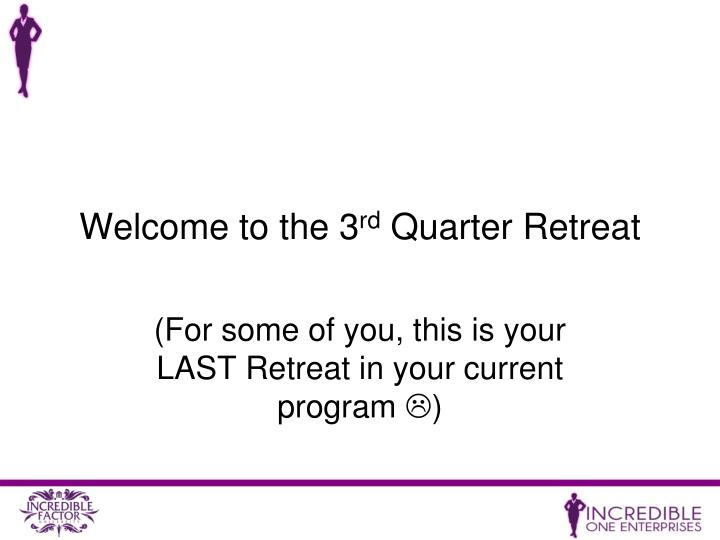 Welcome to the 3 rd quarter retreat