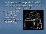 in romania exista peste 5 mil de utilizatori de internet iar in lume peste 1miliard