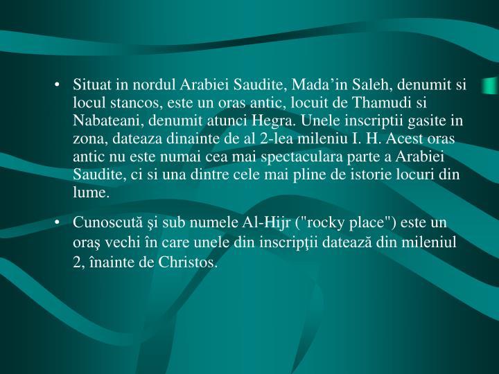Situat in nordul Arabiei Saudite, Mada'in Saleh, denumit si locul stancos, este un oras antic, locuit de Thamudi si Nabateani, denumit atunci Hegra. Unele inscriptii gasite in zona, dateaza dinainte de al 2-lea mileniu I. H. Acest oras antic nu este numai cea mai spectaculara parte a Arabiei Saudite, ci si una dintre cele mai pline de istorie locuri din lume.