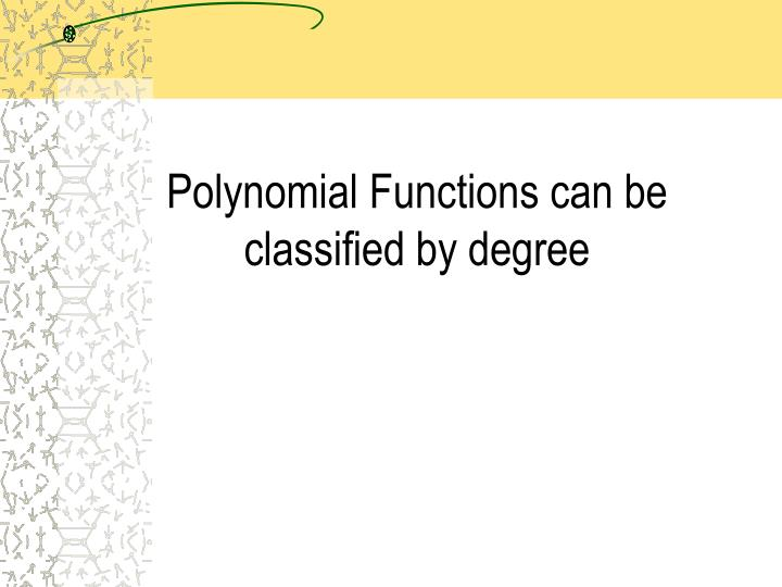 Polynomial Functions can be classified by degree