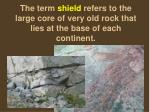 the term shield refers to the large core of very old rock that lies at the base of each continent