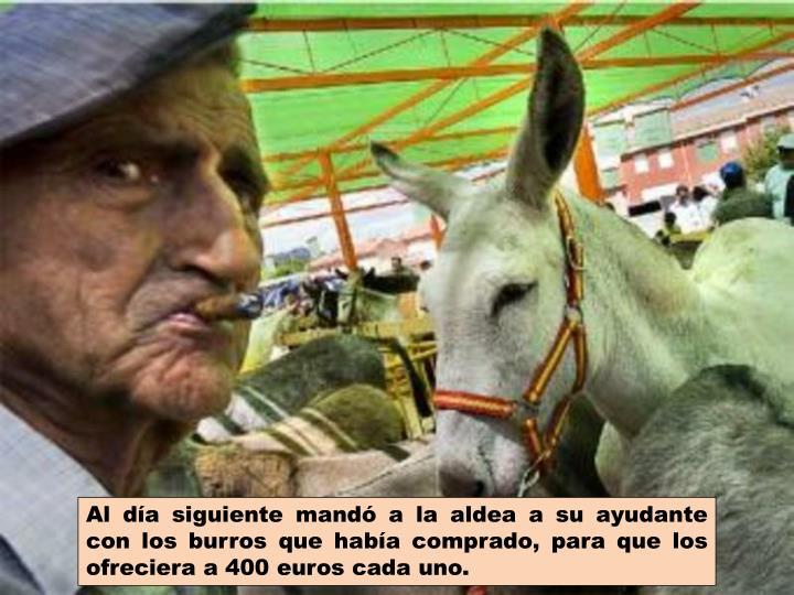 Al día siguiente mandó a la aldea a su ayudante con los burros que había comprado, para que los ofreciera a 400 euros cada uno.