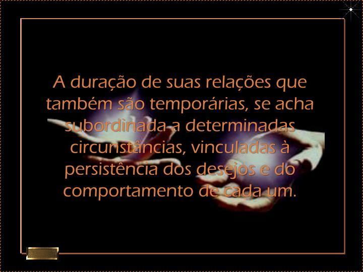 A duração de suas relações que também são temporárias, se acha subordinada a determinadas circunstâncias, vinculadas à persistência dos desejos e do comportamento de cada um.