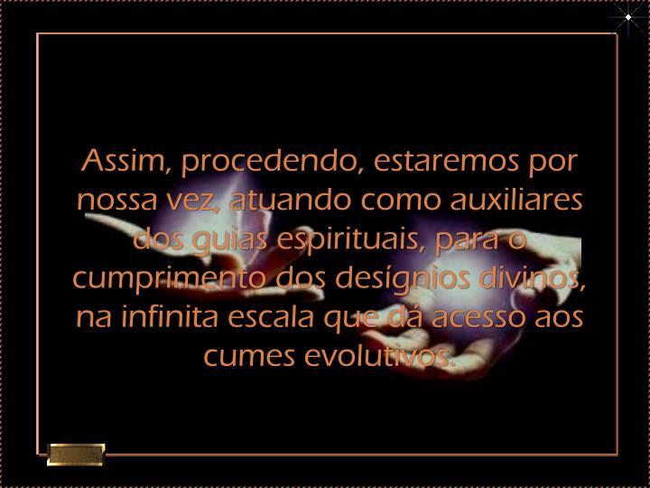 Assim, procedendo, estaremos por nossa vez, atuando como auxiliares dos guias espirituais, para o cumprimento dos desígnios divinos, na infinita escala que dá acesso aos cumes evolutivos.
