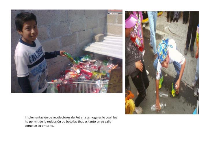Implementación de recolectores de Pet en sus hogares lo cual  les ha permitido la reducción de botellas tiradas tanto en su calle como en su entorno.