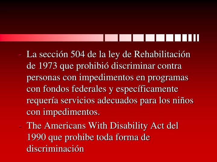 La sección 504 de la ley de Rehabilitación de 1973 que prohibió discriminar contra personas con impedimentos en programas con fondos federales y específicamente requería servicios adecuados para los niños con impedimentos.