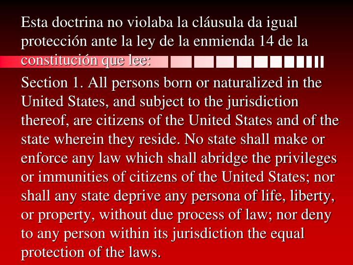 Esta doctrina no violaba la cláusula da igual protección ante la ley de la enmienda 14 de la constitución que lee: