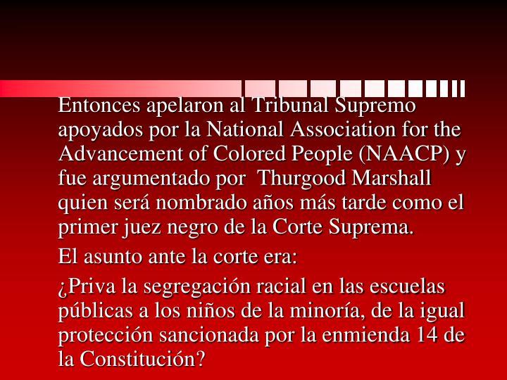 Entonces apelaron al Tribunal Supremo apoyados por la National Association for the Advancement of Colored People (NAACP) y fue argumentado por  Thurgood Marshall quien será nombrado años más tarde como el primer juez negro de la Corte Suprema.