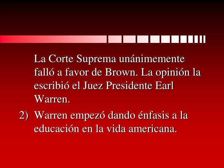 La Corte Suprema unánimemente falló a favor de Brown. La opinión la escribió el Juez Presidente Earl Warren.