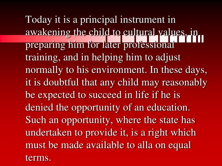 Today it is a principal instrument in awakening the child to cultural values, in preparing him for later professional training, and in helping him to adjust normally to his environment. In these days, it is doubtful that any child may reasonably be expected to succeed in life if he is denied the opportunity of an education. Such an opportunity, where the state has undertaken to provide it, is a right which must be made available to alla on equal terms.