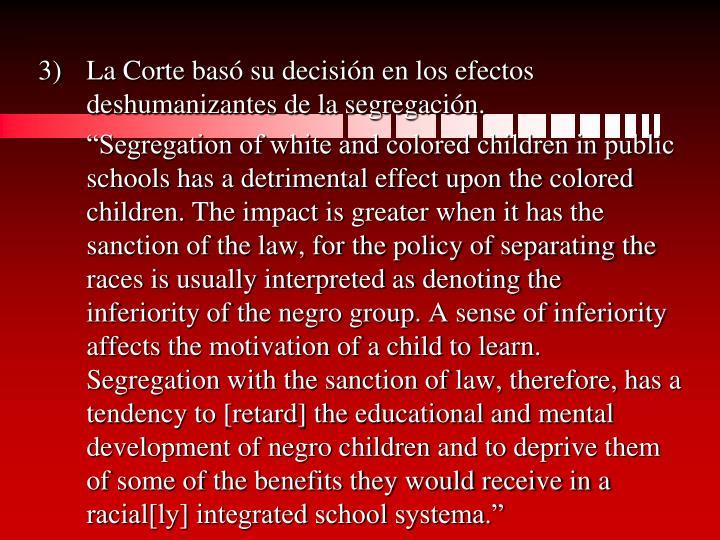 La Corte basó su decisión en los efectos deshumanizantes de la segregación.