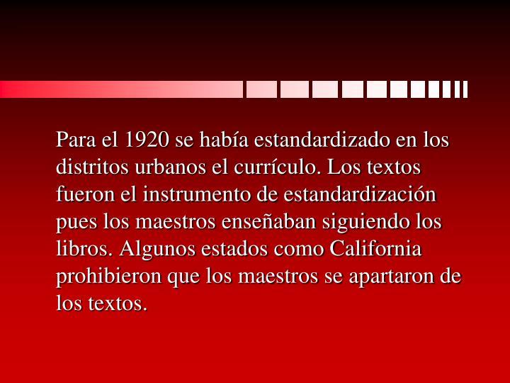 Para el 1920 se había estandardizado en los distritos urbanos el currículo. Los textos fueron el instrumento de estandardización pues los maestros enseñaban siguiendo los libros. Algunos estados como California prohibieron que los maestros se apartaron de los textos.