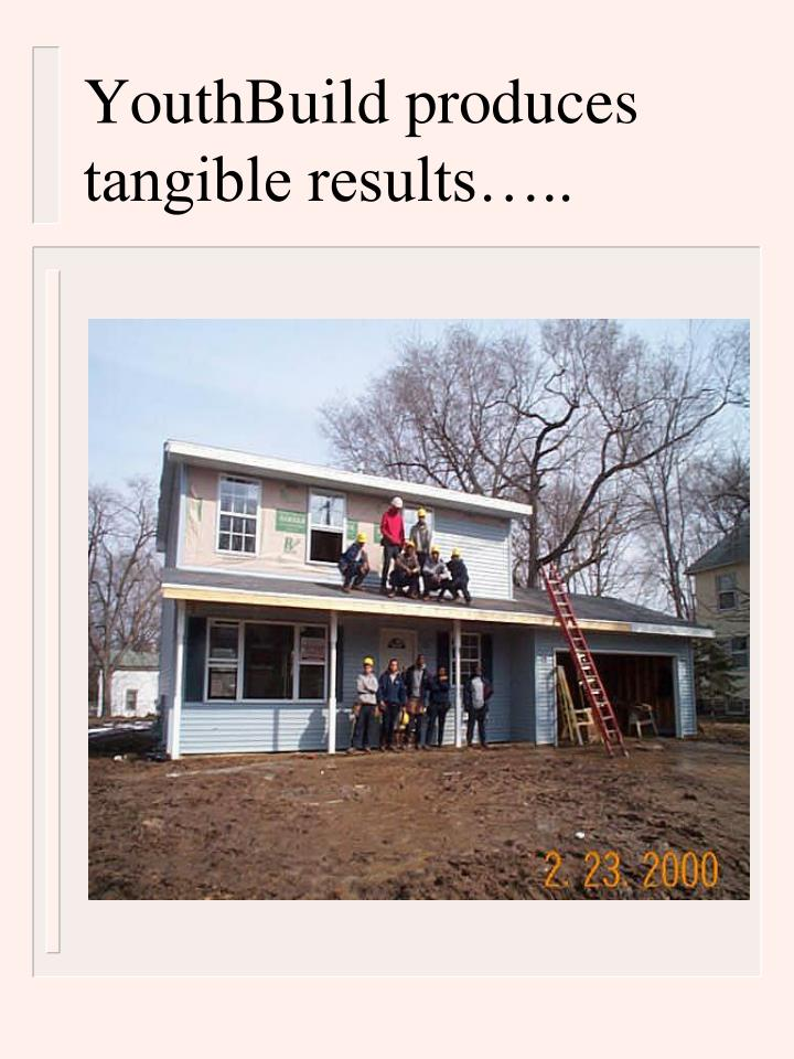 YouthBuild produces tangible results…..