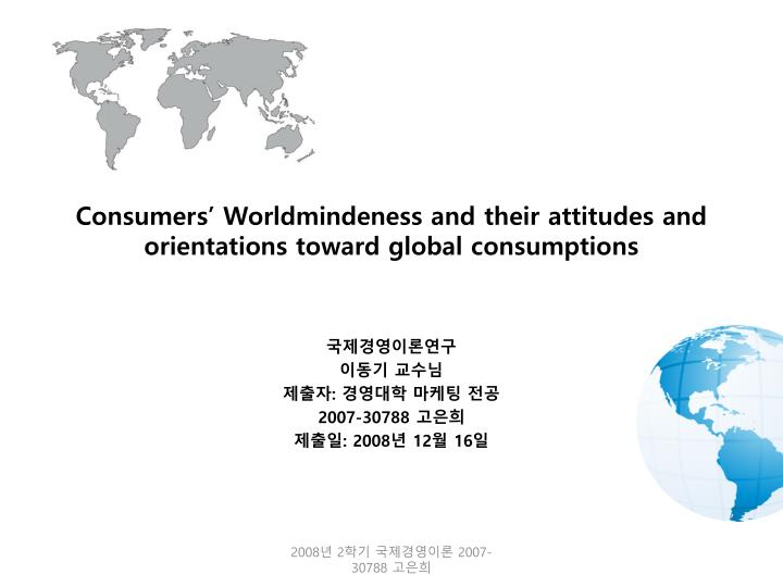 Consumers worldmindeness and their attitudes and orientations toward global consumptions