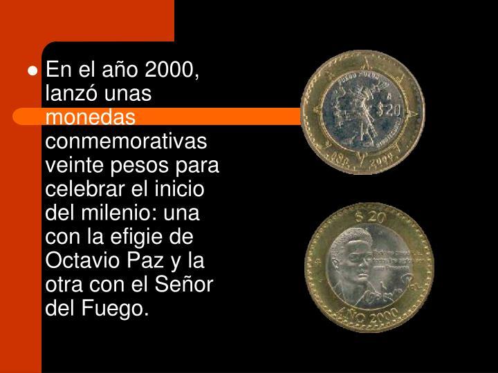 En el año 2000, lanzó unas monedas conmemorativas  veinte pesos para celebrar el inicio del milenio: una con la efigie de Octavio Paz y la otra con el Señor del Fuego.