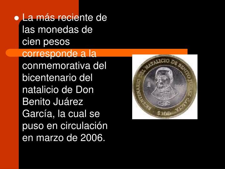 La más reciente de las monedas de cien pesos corresponde a la conmemorativa del bicentenario del natalicio de Don Benito Juárez García, la cual se puso en circulación en marzo de 2006.