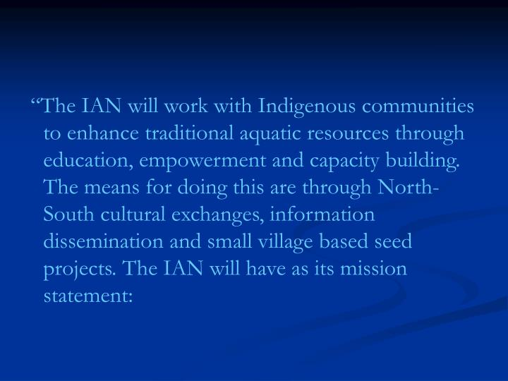 """""""The IAN will work with Indigenous communities to enhance traditional aquatic resources through education, empowerment and capacity building. The means for doing this are through North-South cultural exchanges, information dissemination and small village based seed projects. The IAN will have as its mission statement:"""