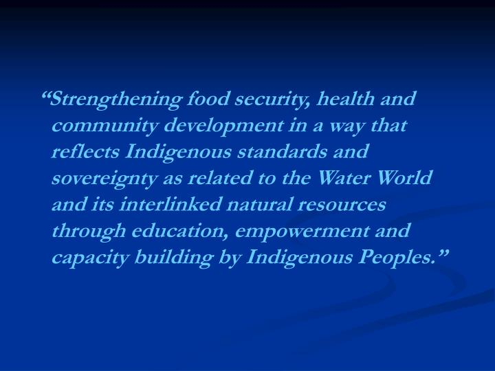 """""""Strengthening food security, health and community development in a way that reflects Indigenous standards and sovereignty as related to the Water World and its interlinked natural resources through education, empowerment and capacity building by Indigenous Peoples."""""""