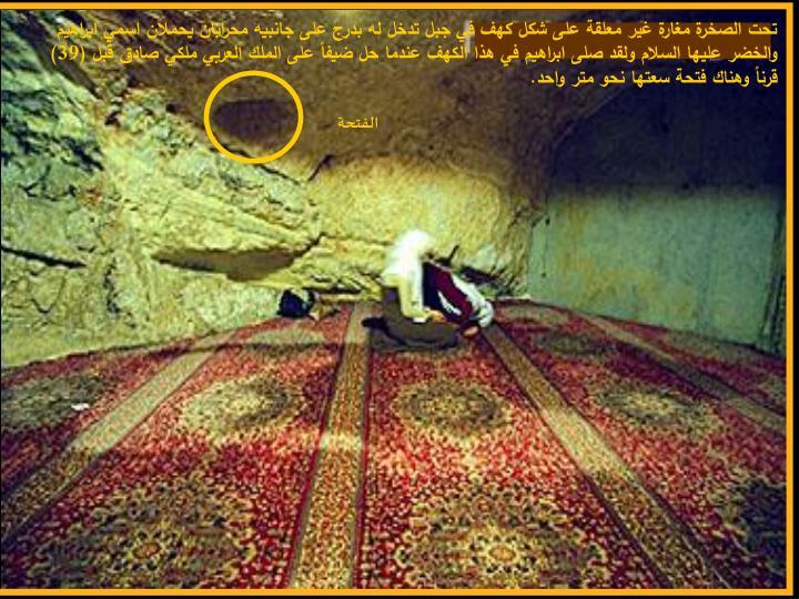 تحت الصخرة مغارة غير معلقة على شكل كهف في جبل تدخل له بدرج على جانبيه محرابان يحملان اسمي ابراهيم