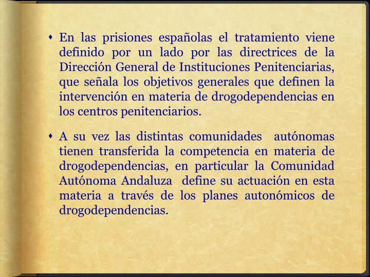 En las prisiones españolas el tratamiento viene definido por un lado por las directrices de la Dirección General de Instituciones Penitenciarias, que señala los objetivos generales que definen la intervención en materia de drogodependencias en los centros penitenciarios.