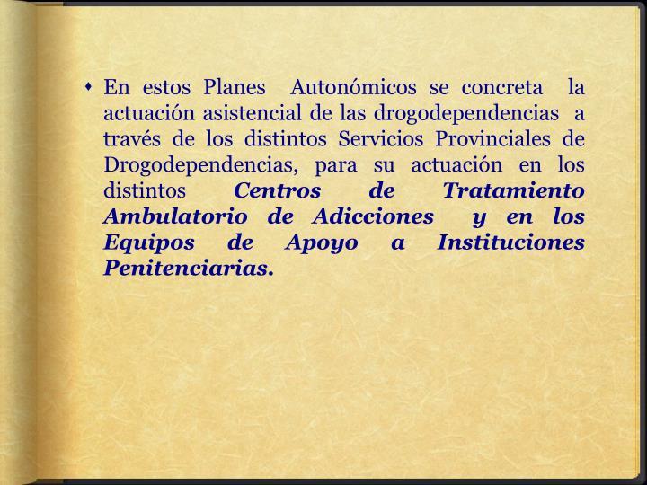 En estos Planes  Autonómicos se concreta  la actuación asistencial de las drogodependencias  a través de los distintos Servicios Provinciales de Drogodependencias, para su actuación en los distintos