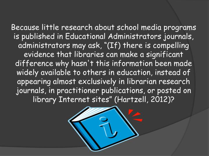 Because little research about school media programs is published in Educational Administrators journals, administrators