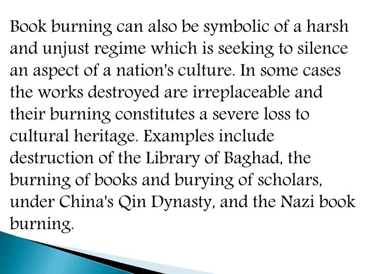 Book burning can also be symbolic of a harsh and unjust regime which is seeking to silence an aspect of a nation's culture. In some cases the works destroyed are irreplaceable and their burning constitutes a severe loss to cultural heritage. Examples include destruction of the Library of Baghad, the burning of books and burying of scholars, under China's Qin Dynasty, and the Nazi book burning.