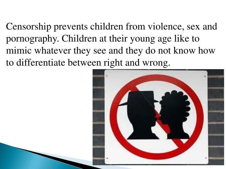 Censorship prevents children from violence, sex and pornography. Children at their young age like to mimic whatever they see and they do not know how to differentiate between right and wrong.