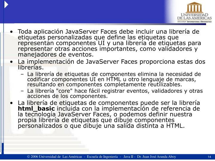Toda aplicación JavaServer Faces debe incluir una librería de etiquetas personalizadas que define las etiquetas que representan componentes UI y una librería de etiquetas para representar otras acciones importantes, como validadores y manejadores de eventos.