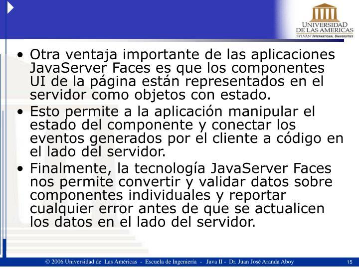 Otra ventaja importante de las aplicaciones JavaServer Faces es que los componentes UI de la página están representados en el servidor como objetos con estado.