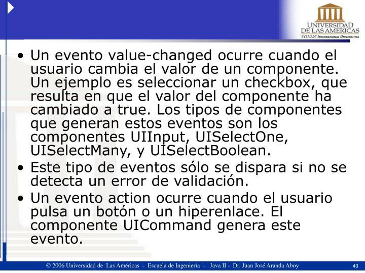Un evento value-changed ocurre cuando el usuario cambia el valor de un componente. Un ejemplo es seleccionar un checkbox, que resulta en que el valor del componente ha cambiado a true. Los tipos de componentes que generan estos eventos son los componentes UIInput, UISelectOne, UISelectMany, y UISelectBoolean.
