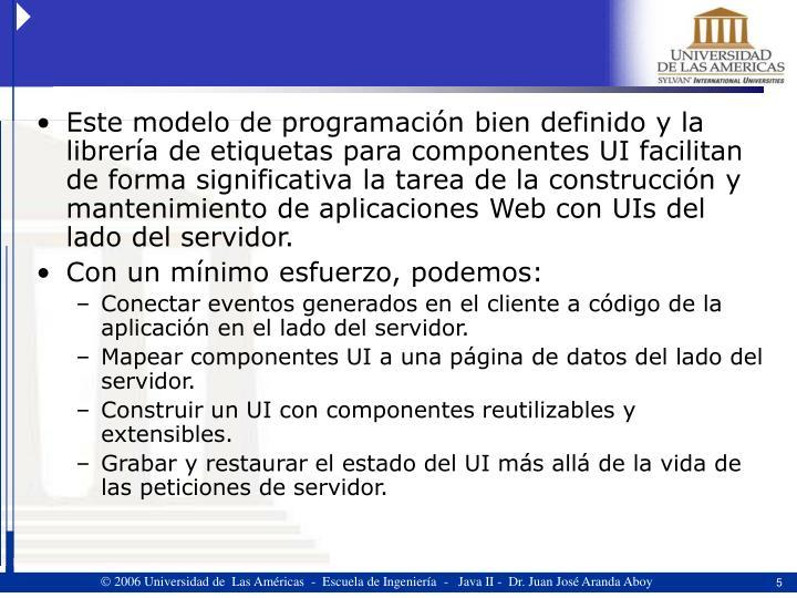 Este modelo de programación bien definido y la librería de etiquetas para componentes UI facilitan de forma significativa la tarea de la construcción y mantenimiento de aplicaciones Web con UIs del lado del servidor.