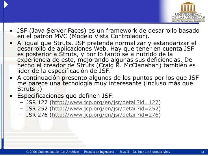 JSF (Java Server Faces) es un framework de desarrollo basado en el patrón MVC (Modelo Vista Controlador).