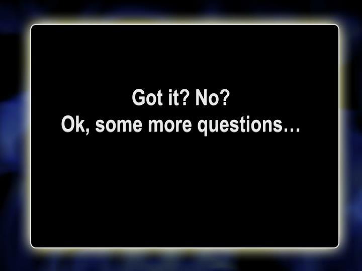 Got it? No?