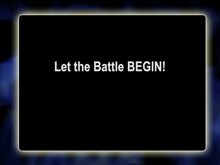 Let the Battle BEGIN!