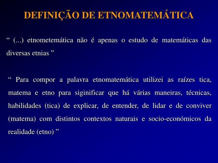 """"""" (...) etnometemática não é apenas o estudo de matemáticas das diversas etnias """""""