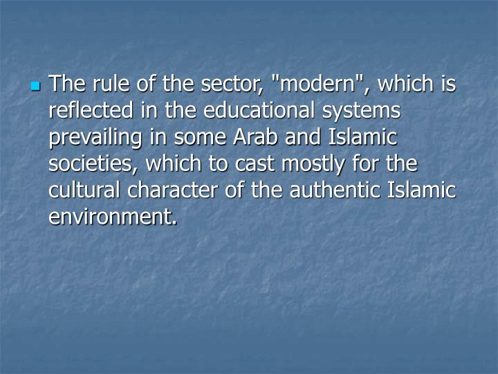 """The rule of the sector, """"modern"""", which is reflected in the educational systems prevailing in some Arab and Islamic societies, which to cast mostly for the cultural character of the authentic Islamic environment."""