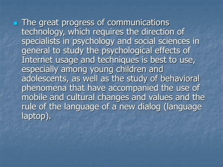 The great progress of communications technology, which requires the direction of specialists in psychology and social sciences in general to study the psychological effects of Internet usage and techniques is best to use, especially among young children and adolescents, as well as the study of behavioral phenomena that have accompanied the use of mobile and cultural changes and values and the rule of the language of a new dialog (language laptop).