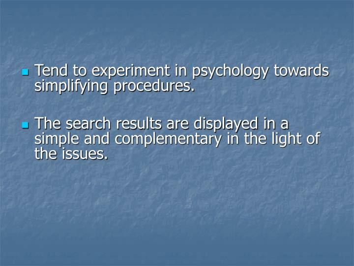 Tend to experiment in psychology towards simplifying procedures.