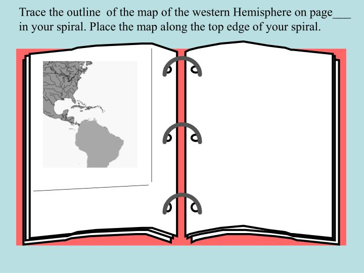 Trace the outline  of the map of the western Hemisphere on page___ in your spiral. Place the map alo...