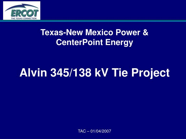 texas new mexico power centerpoint energy alvin 345 138 kv tie project tac 01 04 2007 n.