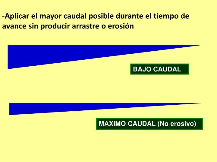 Aplicar el mayor caudal posible durante el tiempo de avance sin producir arrastre o erosión