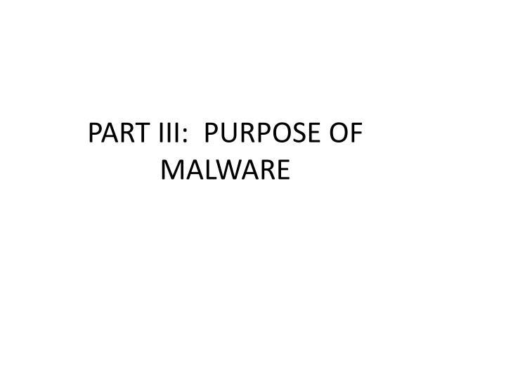PART III:  PURPOSE OF MALWARE