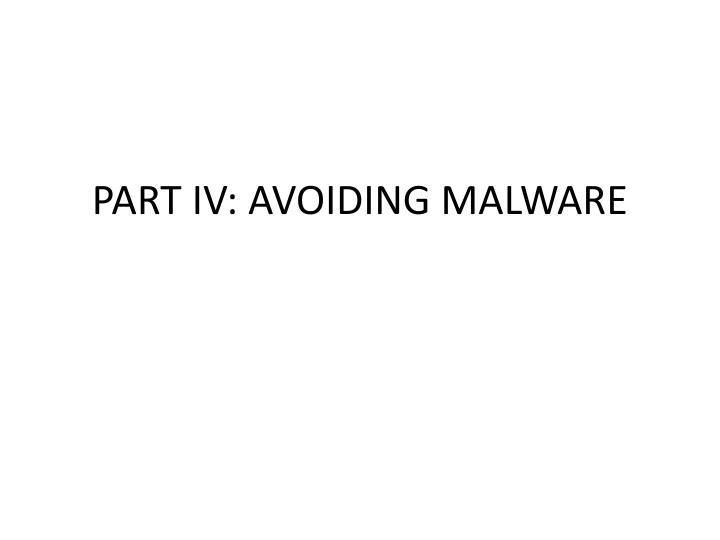 PART IV: AVOIDING MALWARE