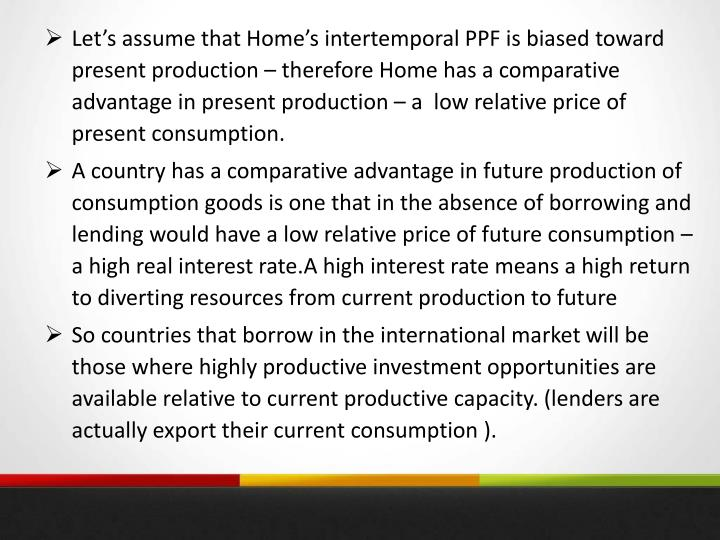 Let's assume that Home's intertemporal PPF is biased toward present production – therefore Home has a comparative advantage in present production – a  low relative price of present consumption.