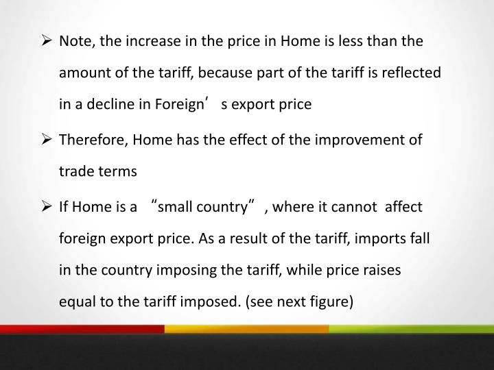 Note, the increase in the price in Home is less than the amount of the tariff, because part of the tariff is reflected in a decline in Foreign