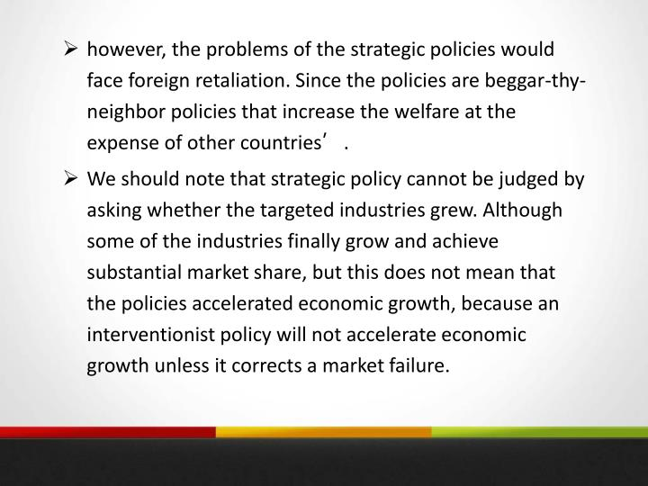 however, the problems of the strategic policies would face foreign retaliation. Since the policies are beggar-thy-neighbor policies that increase the welfare at the expense of other countries