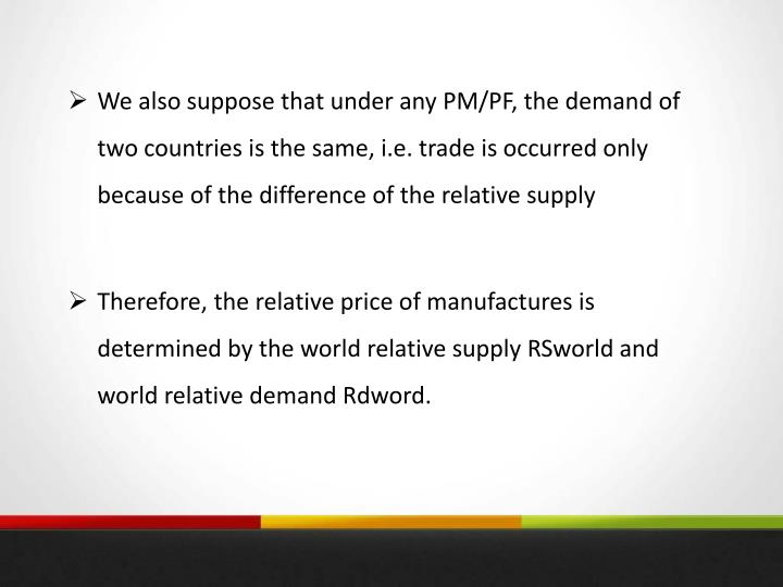 We also suppose that under any PM/PF, the demand of two countries is the same, i.e. trade is occurred only because of the difference of the relative supply