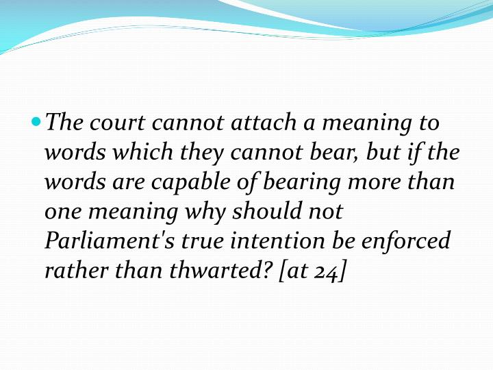 The court cannot attach a meaning to words which they cannot bear, but if the words are capable of bearing more than one meaning why should not Parliament's true intention be enforced rather than thwarted? [at 24]