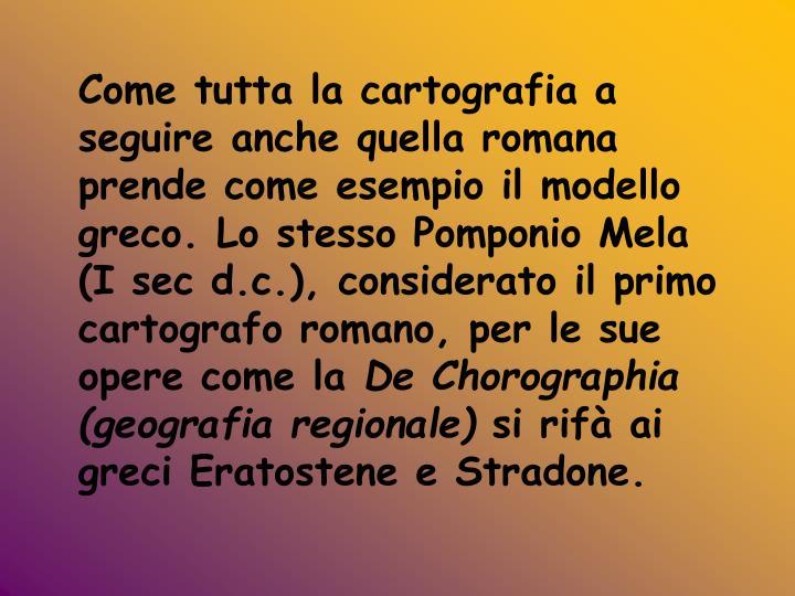 Come tutta la cartografia a seguire anche quella romana prende come esempio il modello greco. Lo stesso Pomponio Mela (I sec d.c.), considerato il primo cartografo romano, per le sue opere come la